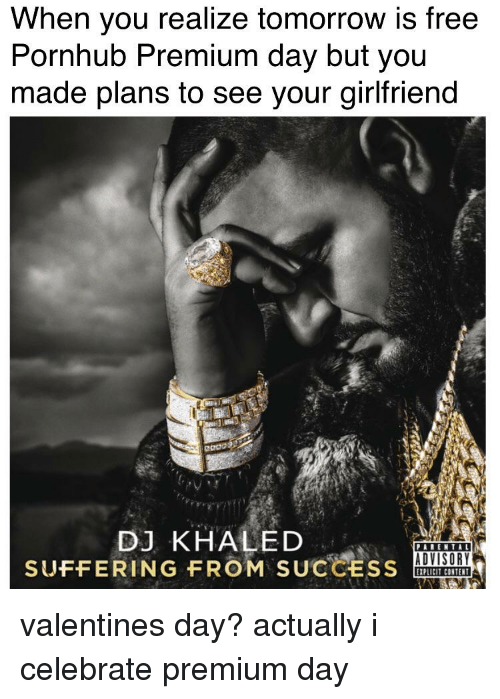 DJ Khaled, Pornhub, and Valentine's Day: When you realize tomorrow is free  Pornhub Premium day but you  made plans to see your girifriend  DJ KHALED  SUFFERING FROM  SUCCESS  ADVISORY  EXPLICIT CONTENT