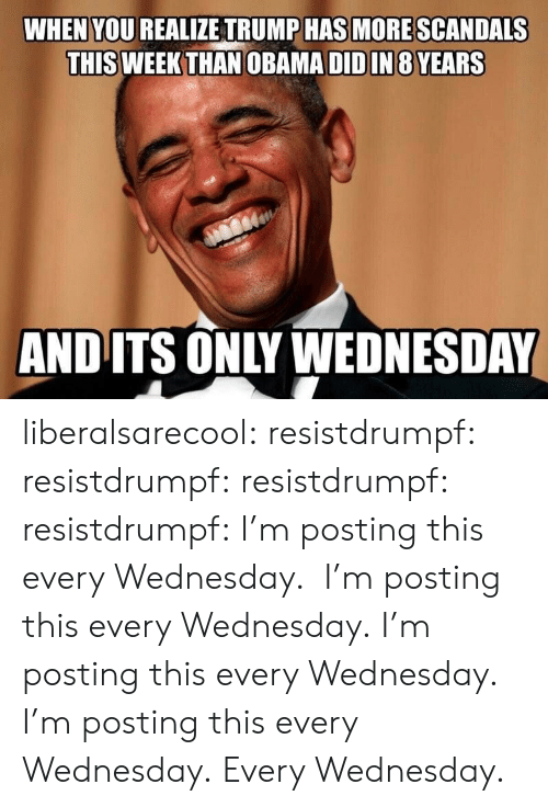 Its Only Wednesday: WHEN YOU REALIZE TRUMP HAS MORE SCANDALS  THIS WEEK THAN OBAMA DID IN 8 YEARS  AND ITS ONLY WEDNESDAY liberalsarecool: resistdrumpf:   resistdrumpf:  resistdrumpf:  resistdrumpf: I'm posting this every Wednesday.  I'm posting this every Wednesday.  I'm posting this every Wednesday.  I'm posting this every Wednesday.   Every Wednesday.