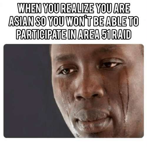 Asian, Memes, and 🤖: WHEN YOU REALIZE YOU ARE  ASIAN SO YOU WONT BE ABLE TO  PARTICIPATE IN AREA 51RAID