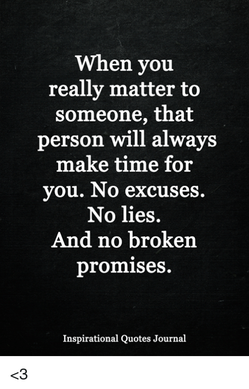 Memes, Quotes, and Time: When you  really matter to  someone, that  person will alwavs  make time for  you. No excuses  No lies.  And no broken  promises  Inspirational Quotes Journal <3