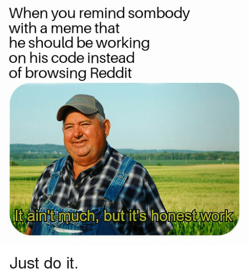 Just Do It, Meme, and Reddit: When you remind sombody  with a meme that  he should be workingg  on his code instead  of browsing Reddit  It aint much. but jit's honest work  0