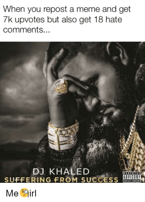 DJ Khaled, Meme, and Khaled: When you repost a meme and get  7k upvotes but also get 18 hate  comments.  DJ KHALED  SUFFERING FROM SUCCESS