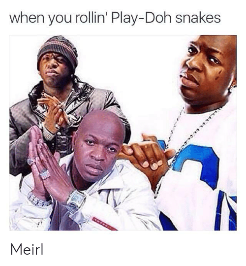 Play Doh, Snakes, and MeIRL: when you rollin' Play-Doh snakes  Ty Meirl