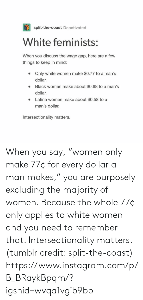 "You Are: When you say, ""women only make 77¢ for every dollar a man makes,"" you are purposely excluding the majority of women. Because the whole 77¢ only applies to white women and you need to remember that. Intersectionality matters. (tumblr credit: split-the-coast) https://www.instagram.com/p/B_BRaykBpqm/?igshid=wvqa1vgib9bb"