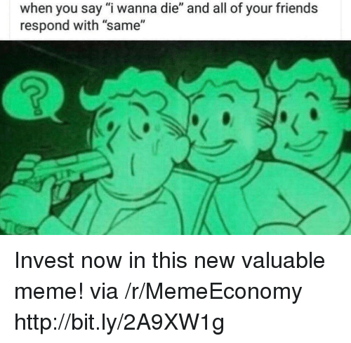"Friends, Meme, and Http: when you say ""i wanna die"" and all of your friends  respond with ""same"" Invest now in this new valuable meme! via /r/MemeEconomy http://bit.ly/2A9XW1g"