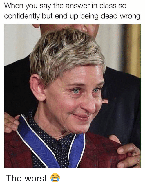 Memes, The Worst, and 🤖: When you say the answer in class So  confidently but end up being dead wrong The worst 😂