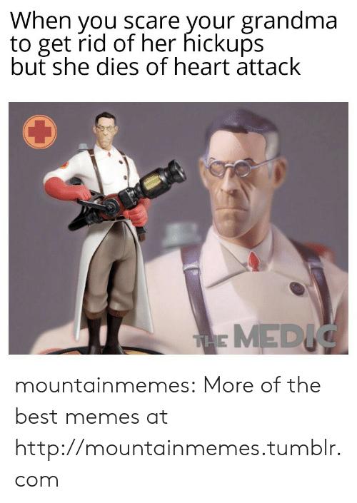 Grandma, Memes, and Scare: When you scare your grandma  to get rid of her hickups  but she dies of heart attack  THE MEDIC mountainmemes:  More of the best memes at http://mountainmemes.tumblr.com