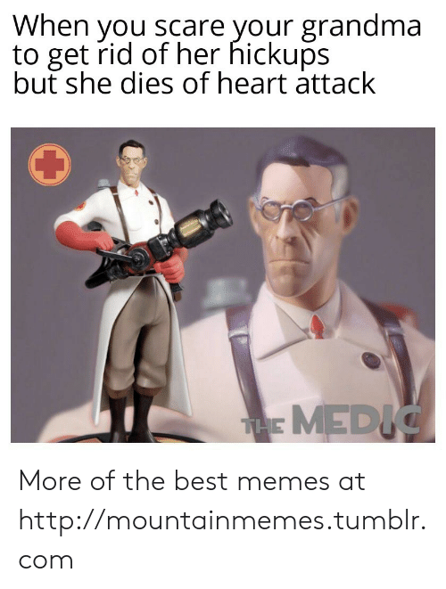 Grandma, Memes, and Scare: When you scare your grandma  to get rid of her hickups  but she dies of heart attack  THE MEDIC More of the best memes at http://mountainmemes.tumblr.com