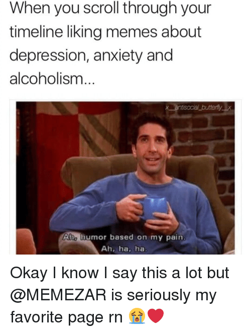 Memes, Anxiety, and Depression: When you scroll through your  timeline liking memes about  depression, anxiety and  alcoholism  x antisocial butterflyx  Aho lhumor based on my pain  Ah, ha, ha Okay I know I say this a lot but @MEMEZAR is seriously my favorite page rn 😭❤
