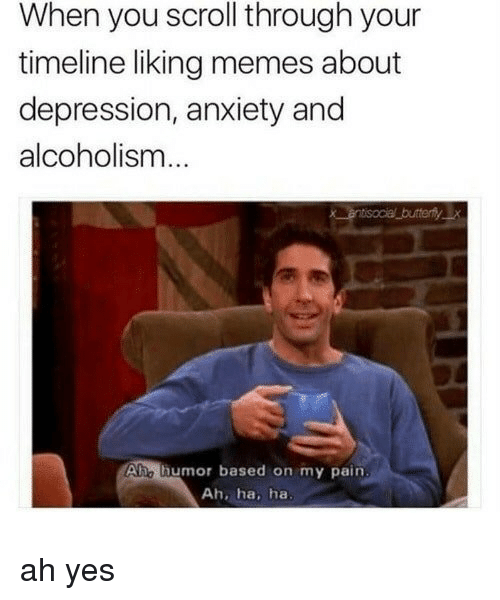 Memes, Anxiety, and Depression: When you scroll through your  timeline liking memes about  depression, anxiety and  alcoholism  Ahe thumor based on my pain  Ah, ha, ha ah yes