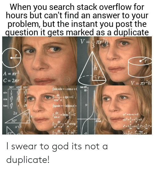 I Swear To God: When you search stack overflow for  hours but can't find an answer to your  problem, but the instant you post the  question it gets marked as a duplicate  V==Tr_h  3  h  A = Tr2  C 27r  V= Tr2h  30° 45 60°  tan (8)  Jsinxdx-cosx+C  N2 3  10  1  sin  dx  tgx+C  2  COS X  COS  ftgxdx-Injcosx|+  1  tan  2x  dx  Intg  sin x  60  ax +bx +c 0  30°  eirad  dx  arctg  dx  b2-4ac  45  In I swear to god its not a duplicate!