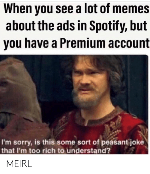 A Lot Of: When you see a lot of memes  about the ads in Spotify, but  you have a Premium account  I'm sorry, is this some sort of peasant joke  that I'm too rich to understand? MEIRL