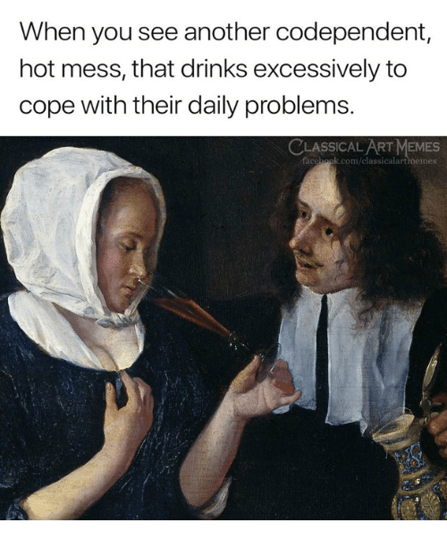 Memes, Classical Art, and Another: When you see another codependent,  hot mess, that drinks excessively to  cope with their daily problems.  CLASSICALART MEMES  facchook.com/classicalartmemes