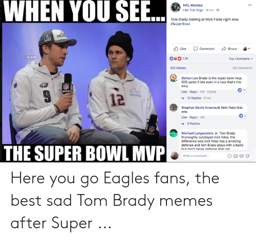 Tom Brady Memes: WHEN YOU SEE  NFL Memes  Like This Page  16 hrs  Tom Brady looking at Nick Foles right now.  SuperBowl  山Like comment share ..  NFLMEM  1.2K  Top Comments ▼  612 Shares  68 Comments  Gohan Lee Brady is the super bowl mvp.  505 yards 3 tds even in a loss that's the  mvp  ari  0 14  Like Reply 15h Edited  1료  12 Replies 8 hrs  Stephen David Arsenault Refs fixed that  Like Reply 16h  8 Replies  Michael Langenstein Jr. Tom Brady  thoroughly outplayed nick foles, the  difference was nick foles has a amazing  defense and tom Brady plays with a bend  THE SUPER BOWL MVP  Write a comment... Here you go Eagles fans, the best sad Tom Brady memes after Super ...