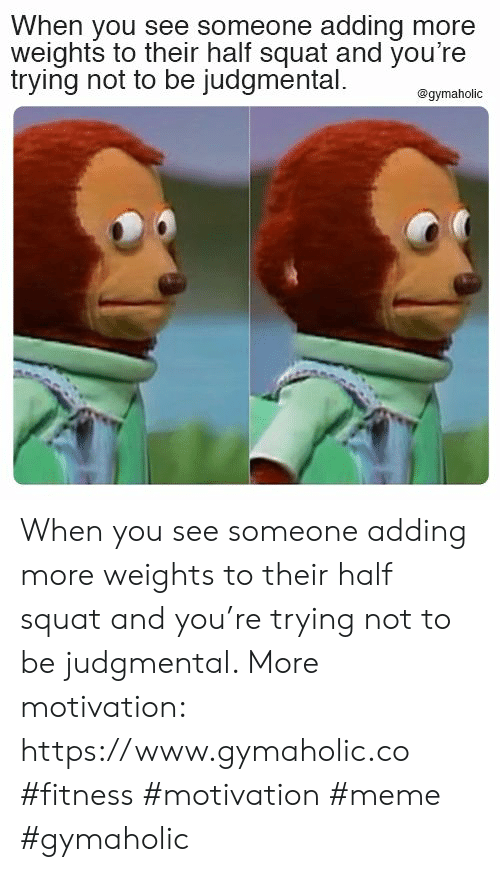 See Someone: When you see someone adding more  weights to their half squat and you're  trying not to be judgmental  @gymaholic When you see someone adding more weights to their half squat and you're trying not to be judgmental.  More motivation: https://www.gymaholic.co  #fitness #motivation #meme #gymaholic