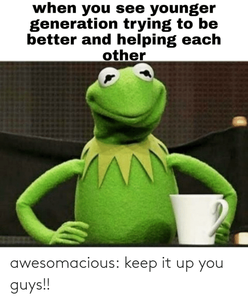 Keep: when you see younger  generation trying to be  better and helping each  other awesomacious:  keep it up you guys!!