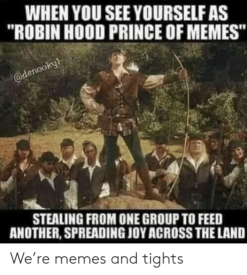 """spreading: WHEN YOU SEE YOURSELF AS  """"ROBIN HOOD PRINCE OF MEMES""""  @denookyl  STEALING FROM ONE GROUP TO FEED  ANOTHER, SPREADING JOY ACROSS THE LAND We're memes and tights"""