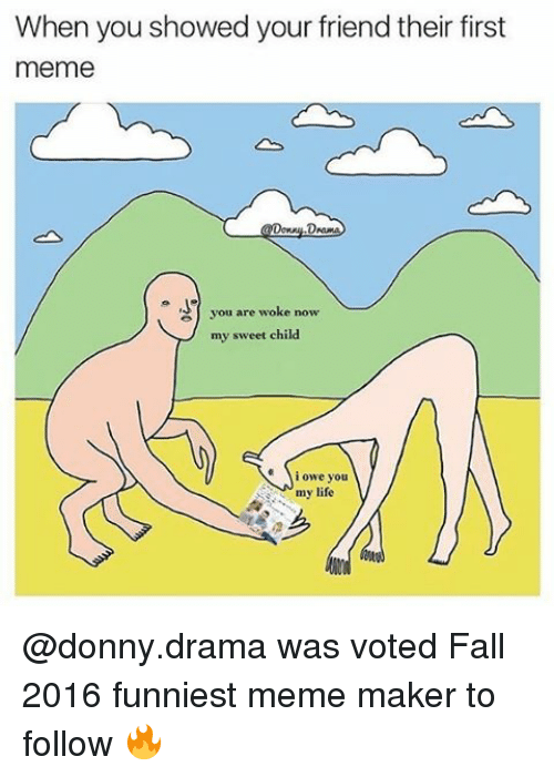 meme maker: When you showed your friend their first  meme  you are woke now  my sweet child.  i owe you  my life @donny.drama was voted Fall 2016 funniest meme maker to follow 🔥