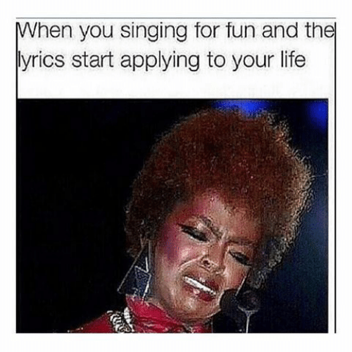 Singing: When you singing for fun and the  lyrics start applying to your life