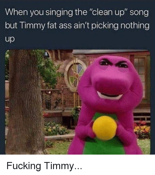 """Ass, Fat Ass, and Fucking: When you singing the """"clean up"""" song  but limmy fat ass ain't picking nothing  up Fucking Timmy..."""
