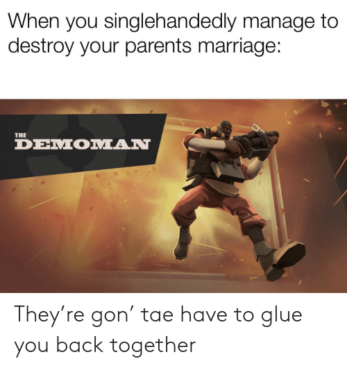 Marriage, Parents, and Back: When you singlehandedly manage to  destroy your parents marriage:  THE  DEMOMAN They're gon' tae have to glue you back together