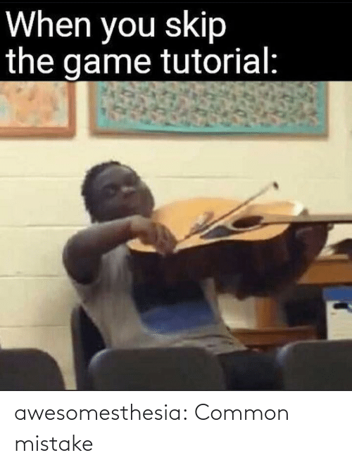 Common: When you skip  the game tutorial: awesomesthesia:  Common mistake