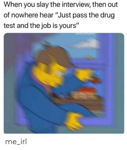 """Test, The Interview, and Drug Test: When you slay the interview, then out  of nowhere hear """"Just pass the drug  test and the job is yours"""" me_irl"""