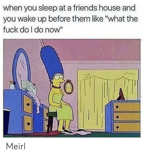 """You Sleep: when you sleep at a friends house and  you wake up before them like """"what the  fuck do I do now"""" Meirl"""