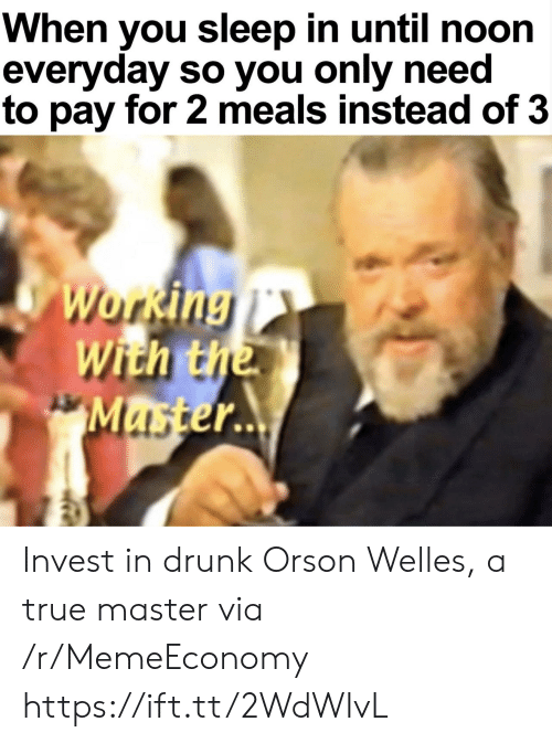 Sleep In: When you sleep in until noon  everyday so you only need  to pay for 2 meals instead of 3  Working  With the  Master.. Invest in drunk Orson Welles, a true master via /r/MemeEconomy https://ift.tt/2WdWIvL