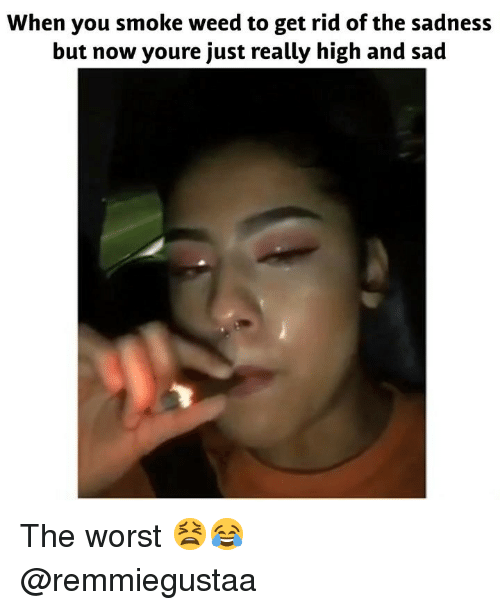The Worst, Weed, and Marijuana: When you smoke weed to get rid of the sadness  but now youre just really high and sad The worst 😫😂 @remmiegustaa