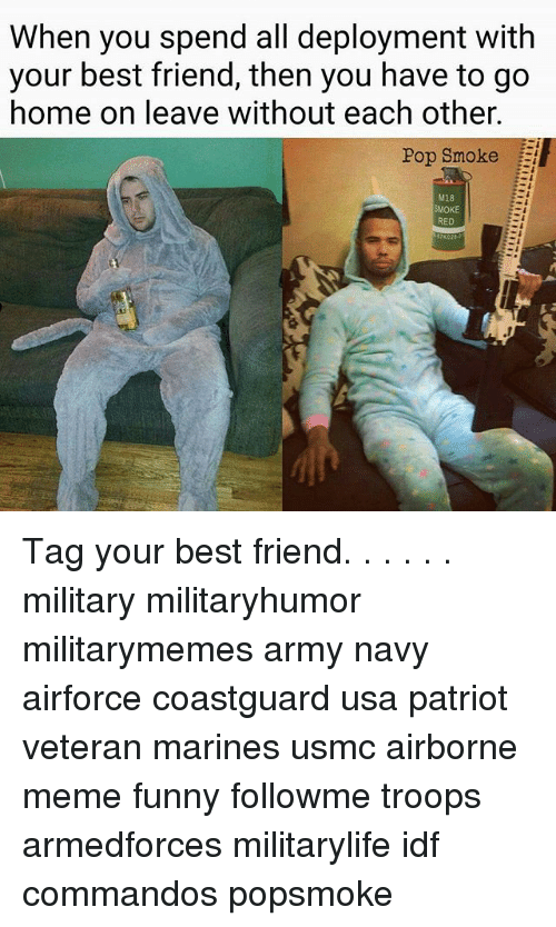 commandos: When you spend all deployment with  your best friend, then you have to go  home on leave without each other.  Pop Smoke  M18  MOKE  RED Tag your best friend. . . . . . military militaryhumor militarymemes army navy airforce coastguard usa patriot veteran marines usmc airborne meme funny followme troops armedforces militarylife idf commandos popsmoke