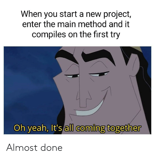 Yeah, Project, and Start A: When you start a new project,  enter the main method and it  compiles on the first try  Oh yeah, It's all coming together Almost done