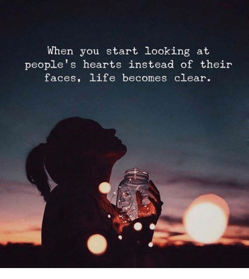 Life, Hearts, and Looking: When you start looking at  people's hearts instead of their  faces, life becomes clear.