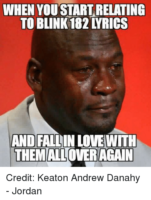 Blinke 182: WHEN YOU START RELATING  TO BLINK 182 YRICS  AND FALLIN LOVEWITH  THEMALLOVER AGAIN Credit: Keaton Andrew Danahy - Jordan