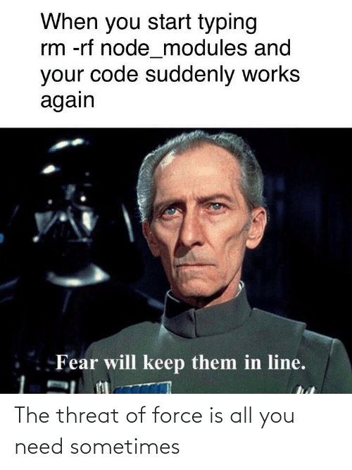Keep: When you start typing  rm -rf node_modules and  your code suddenly works  again  Fear will keep them in line. The threat of force is all you need sometimes