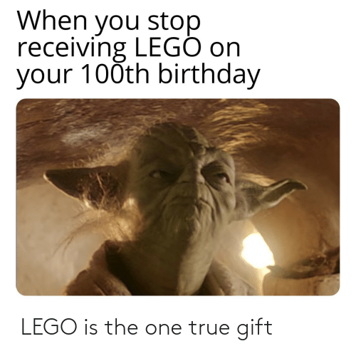 Birthday: When you stop  receiving LEGÓ on  your 100th birthday  LEGO is the one true gift
