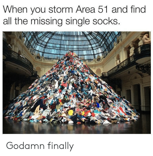 Single, All The, and Area 51: When you storm Area 51 and find  all the missing single socks. Godamn finally