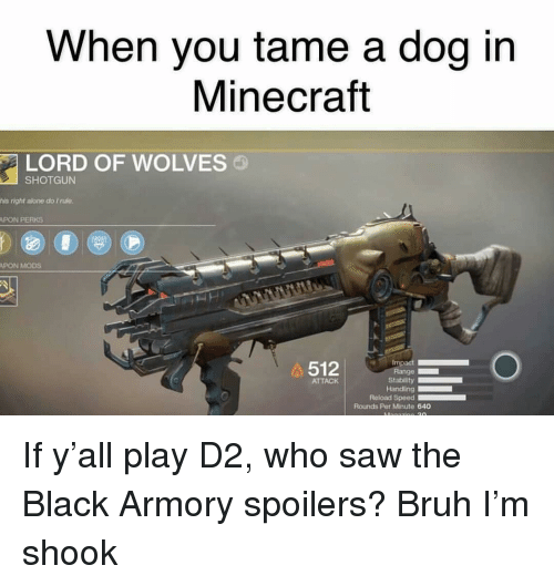 Being Alone, Bruh, and Memes: When you tame a dog in  Minecraft  LORD OF WOLVES  SHOTGUN  his right alone do I nule  PON PERKS  PON MODS  512  ATTACK  Handling  Reload Speed  Rounds Per Minute 640 If y'all play D2, who saw the Black Armory spoilers? Bruh I'm shook