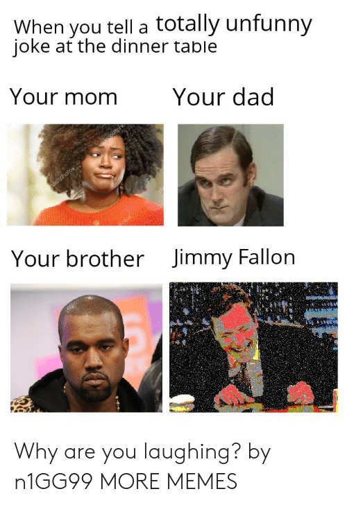 why are you laughing: When you tell a totally unfunny  ioke at the dinner table  Your momYour dad  Your brother  Jimmy Fallon Why are you laughing? by n1GG99 MORE MEMES