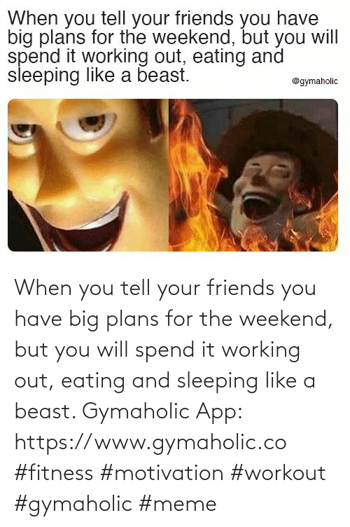 eating: When you tell your friends you have big plans for the weekend, but you will spend it working out, eating and sleeping like a beast.  Gymaholic App: https://www.gymaholic.co  #fitness #motivation #workout #gymaholic #meme