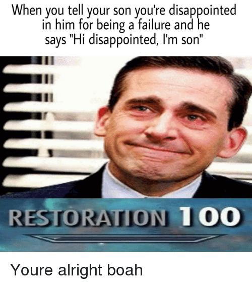 """Disappointed, Failure, and Alright: When you tell your son you're disappointed  in him for being a failure and he  says """"Hi disappointed, l'm son""""  Il  RESTORATION TOO Youre alright boah"""