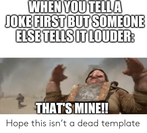 Hope, Mine, and Template: WHEN YOU TELLA  JOKE FIRST BUT SOMEONE  ELSE TELLS IT LOUDER:  THAT'S MINE!! Hope this isn't a dead template