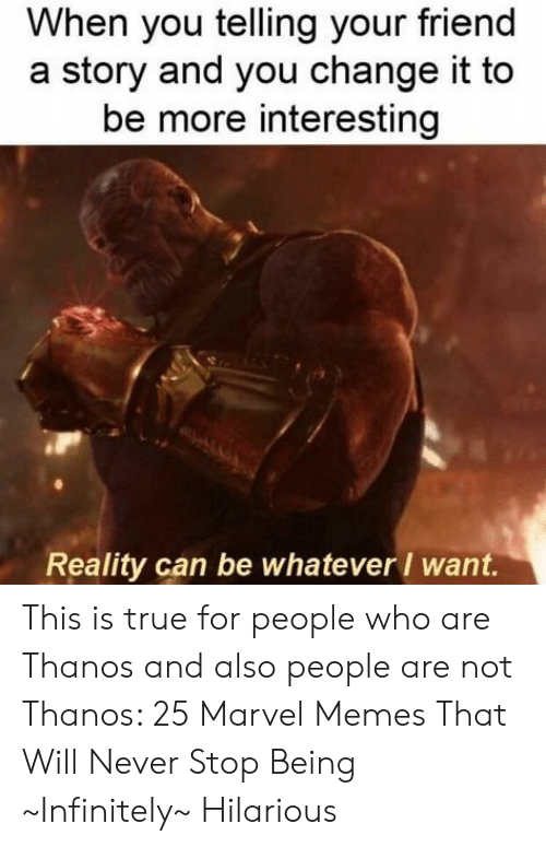 Memes, True, and Marvel: When you telling your friend  story and you change it to  be more interesting  Reality can be whatever want. This is true for people who are Thanos and also people are not Thanos: 25 Marvel Memes That Will Never Stop Being ~Infinitely~ Hilarious