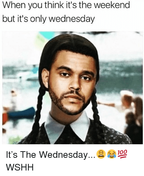 Memes, Wshh, and The Weekend: When you think it's the weekend  but it's only wednesday It's The Wednesday...😩😂💯 WSHH