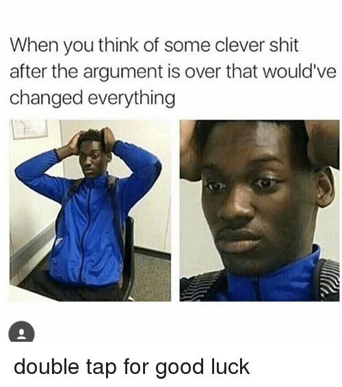 Argumenting: When you think of some clever shit  after the argument is over that would've  changed everything double tap for good luck