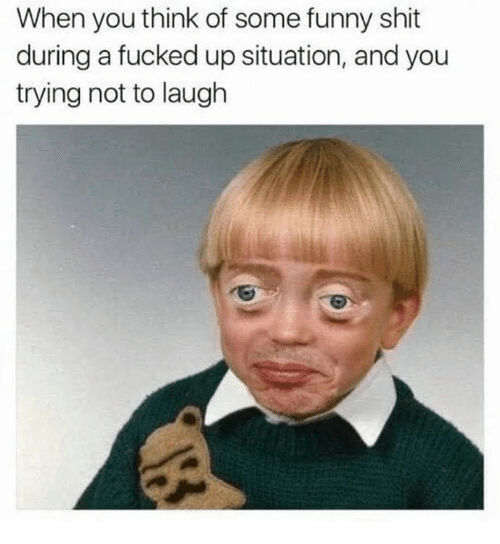 Funny, Shit, and Think: When you think of some funny shit  during a fucked up situation, and you  trying not to laugh