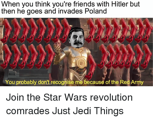 Hitlerism: When you think you're friends with Hitler but  then he goes and invades Poland  You probably don't recognise mě because of the Red Army Join the Star Wars revolution comrades Just Jedi Things