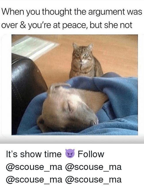at-peace: When you thought the argument was  over & you're at peace, but she not It's show time 😈 Follow @scouse_ma @scouse_ma @scouse_ma @scouse_ma