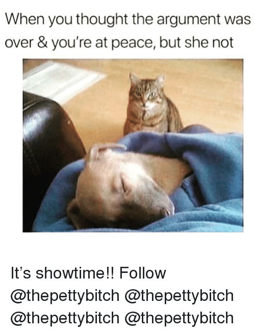 at-peace: When you thought the argument was  over & you're at peace, but she not It's showtime!! Follow @thepettybitch @thepettybitch @thepettybitch @thepettybitch