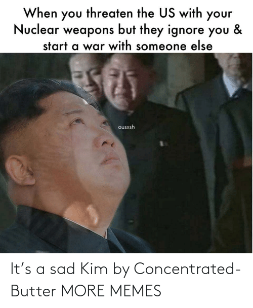 Someone Else: When you threaten the US with your  Nuclear weapons but they ignore you  &  start a war with someone else  ousxsh It's a sad Kim by Concentrated-Butter MORE MEMES